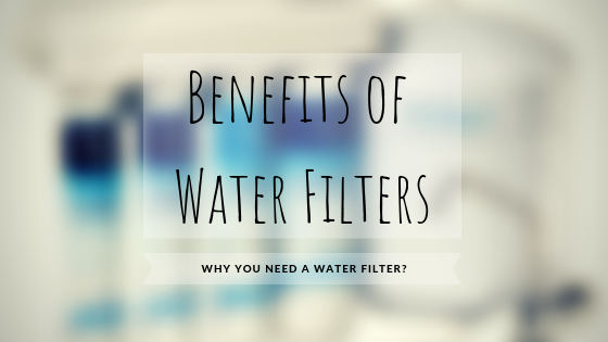 Benefits of Water Filters – Why You Need a Water Filter